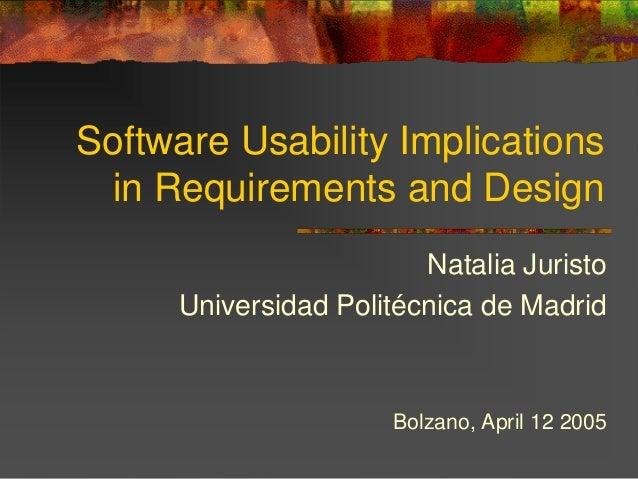 Software Usability Implications in Requirements and Design Natalia Juristo Universidad Politécnica de Madrid Bolzano, Apri...