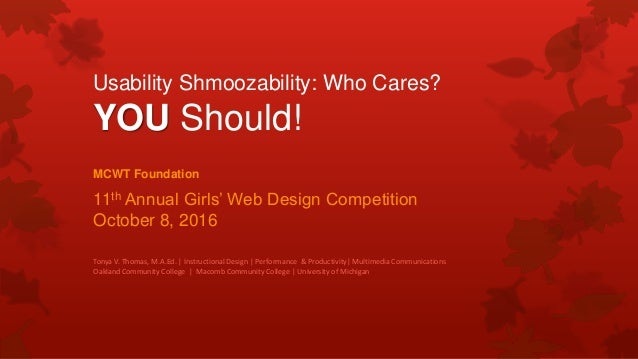 Usability Shmoozability: Who Cares? YOU Should! MCWT Foundation 11th Annual Girls' Web Design Competition October 8, 2016 ...