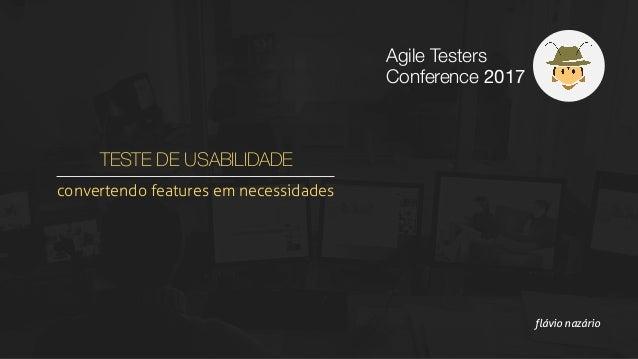 TESTE DE USABILIDADE convertendo features em necessidades flávio nazário Agile Testers Conference 2017