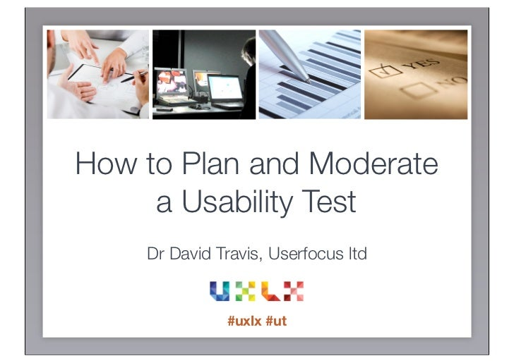 How to Plan and Moderate     a Usability Test    Dr David Travis, Userfocus ltd              #uxlx #ut
