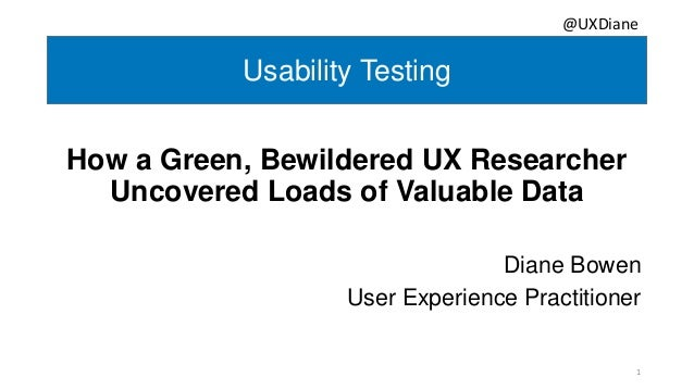 Usability Testing How a Green, Bewildered UX Researcher Uncovered Loads of Valuable Data Diane Bowen User Experience Pract...