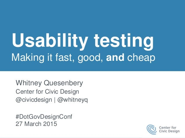 Usability testing Making it fast, good, and cheap Whitney Quesenbery Center for Civic Design @civicdesign | @whitneyq #Dot...