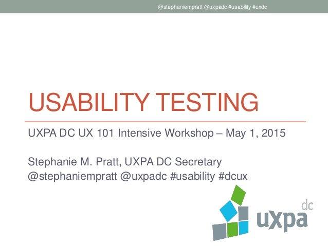 USABILITY TESTING UXPA DC UX 101 Intensive Workshop – May 1, 2015 Stephanie M. Pratt, UXPA DC Secretary @stephaniempratt @...