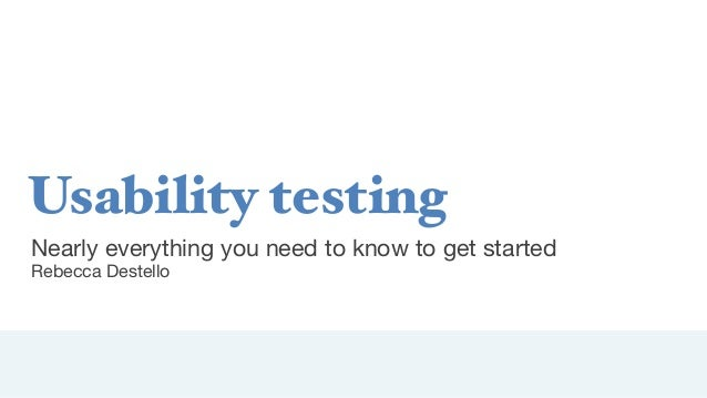Usability testing Nearly everything you need to know to get started Rebecca Destello