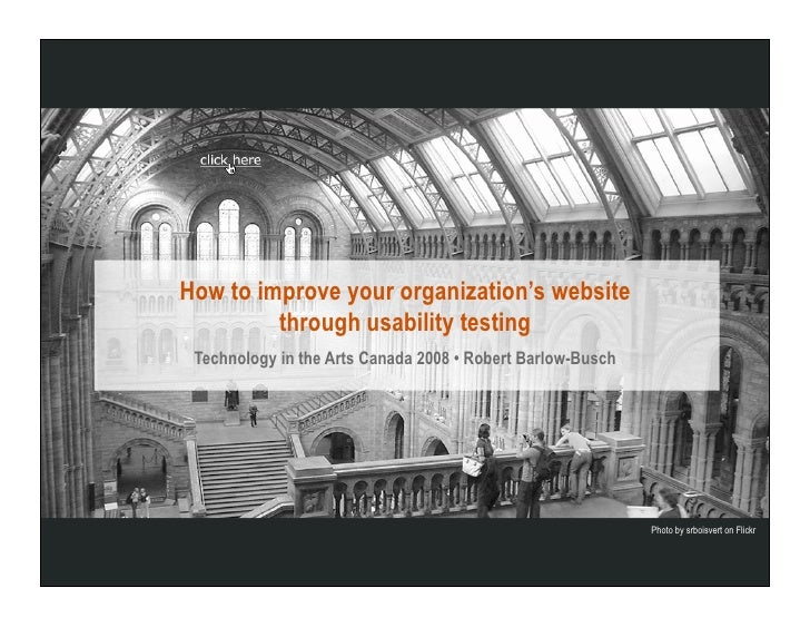 How to improve your organization's website          through usability testing  Technology in the Arts Canada 2008 • Robert...
