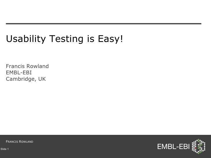 Usability Testing is Easy! Francis Rowland EMBL-EBI Cambridge, UK Slide  F RANCIS  R OWLAND