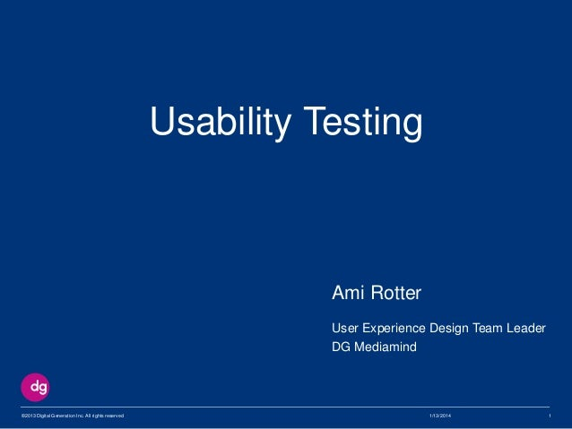 Usability Testing  Ami Rotter User Experience Design Team Leader DG Mediamind  ©2013 Digital Generation Inc. All rights re...
