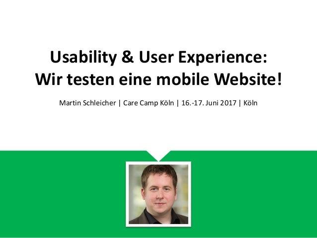 Usability & User Experience: Wir testen eine mobile Website! Martin Schleicher | Care Camp Köln | 16.-17. Juni 2017 | Köln