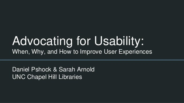 Advocating for Usability: When, Why, and How to Improve User Experiences Daniel Pshock & Sarah Arnold UNC Chapel Hill Libr...