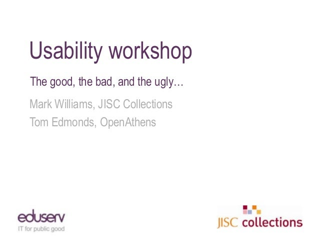 Usability workshopThe good, the bad, and the ugly…Mark Williams, JISC CollectionsTom Edmonds, OpenAthens