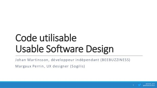 Code utilisable Usable Software Design Johan Martinsson, développeur indépendant (BEEBUZZINESS) Margaux Perrin, UX designe...