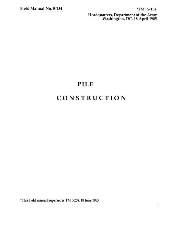 Field Manual No. 5-134 *FM 5-134 Headquarters, Department of the Army Washington, DC, 18 April 1985 PILE C O N S T R U C T...