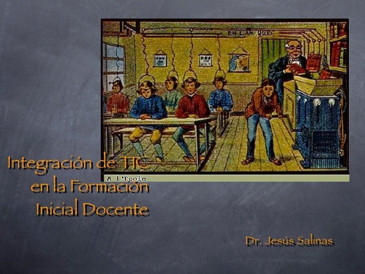 Integración de TIC    en la Formación     Inicial Docente                       Dr. Jesús Salinas