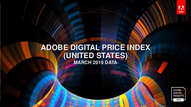 © 2016 Adobe Systems Incorporated. All Rights Reserved. ADOBE DIGITAL PRICE INDEX (UNITED STATES) MARCH 2019 DATA