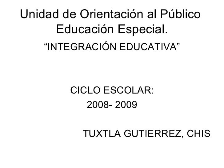 """Unidad de Orientación al Público  Educación Especial. <ul><li>"""" INTEGRACIÓN EDUCATIVA"""" </li></ul><ul><li>CICLO ESCOLAR: </..."""
