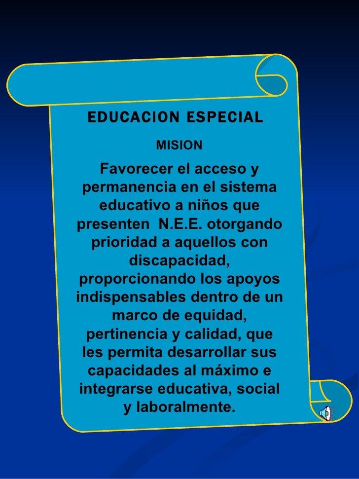 EDUCACION   ESPECIAL MISION Favorecer el acceso y permanencia en el sistema educativo a niños que presenten  N.E.E. otorga...