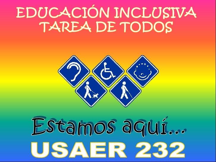 EDUCACIÓN INCLUSIVA<br />TAREA DE TODOS<br />Estamos aquí...<br />USAER 232<br />