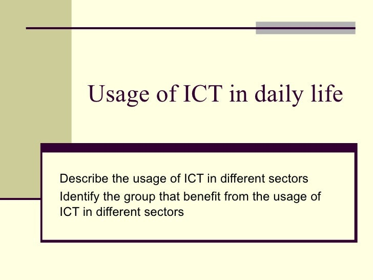 Usage of ICT in daily life Describe the usage of ICT in different sectors Identify the group that benefit from the usage o...