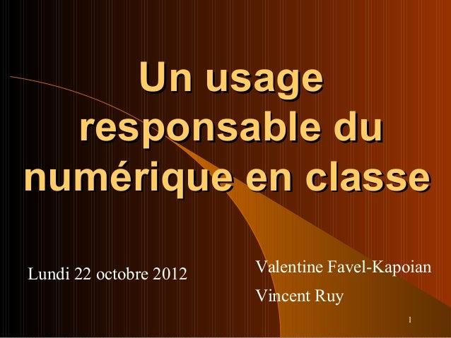 1 Un usageUn usage responsable duresponsable du numérique en classenumérique en classe Lundi 22 octobre 2012 Valentine Fav...