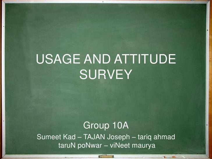 USAGE AND ATTITUDE SURVEY<br />Group 10A<br />Sumeet Kad – TAJAN Joseph – tariq ahmad taruN poNwar – viNeet maurya<br />