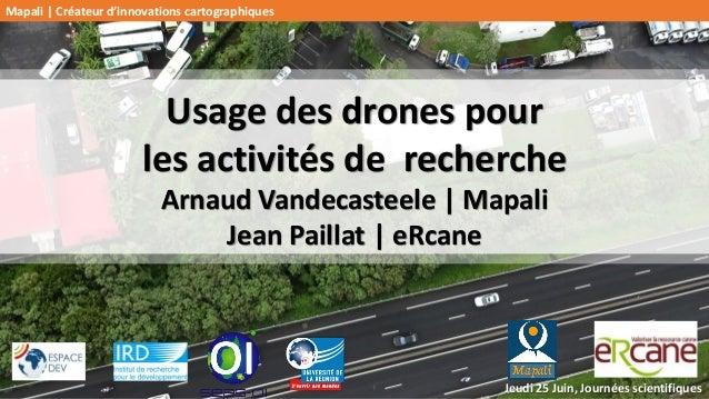 Usage des drones pour les activités de recherche Arnaud Vandecasteele | Mapali Jean Paillat | eRcane Jeudi 25 Juin, Journé...