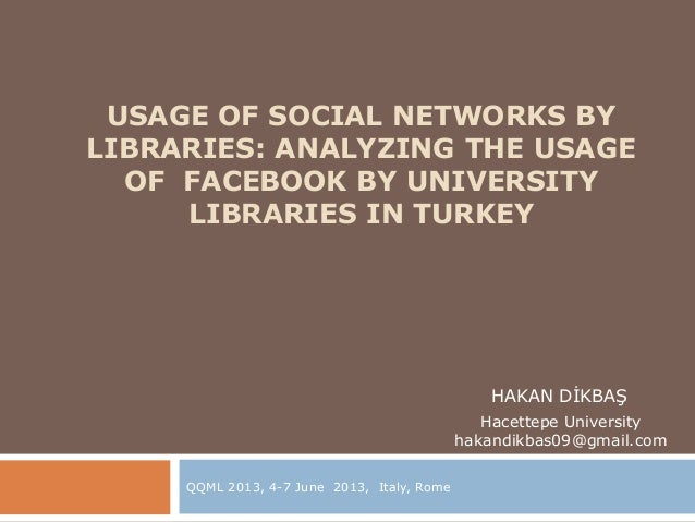 USAGE OF SOCIAL NETWORKS BYLIBRARIES: ANALYZING THE USAGEOF FACEBOOK BY UNIVERSITYLIBRARIES IN TURKEYQQML 2013, 4-7 June 2...