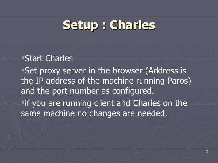 Setup : Charles <ul><ul><li>Start Charles </li></ul></ul><ul><ul><li>Set proxy server in the browser (Address is the IP ad...