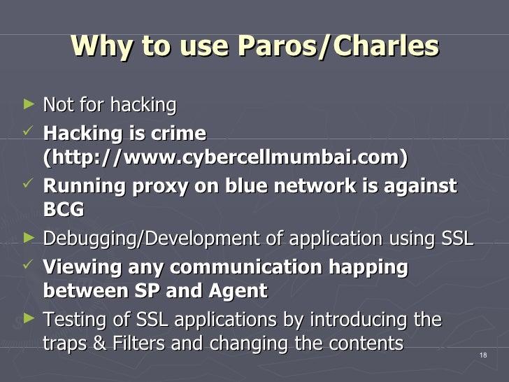 Why to use Paros/Charles <ul><li>Not for hacking  </li></ul><ul><li>Hacking is crime (http://www.cybercellmumbai.com)  </l...