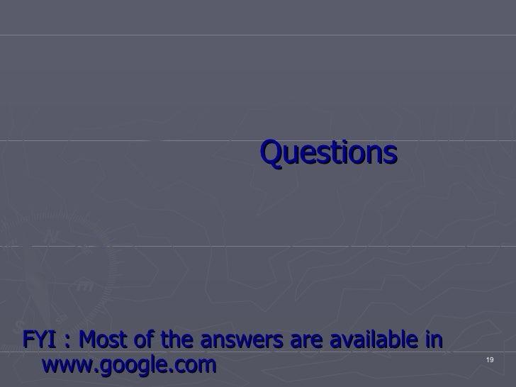 <ul><li>Questions  </li></ul><ul><li>FYI : Most of the answers are available in www.google.com </li></ul>
