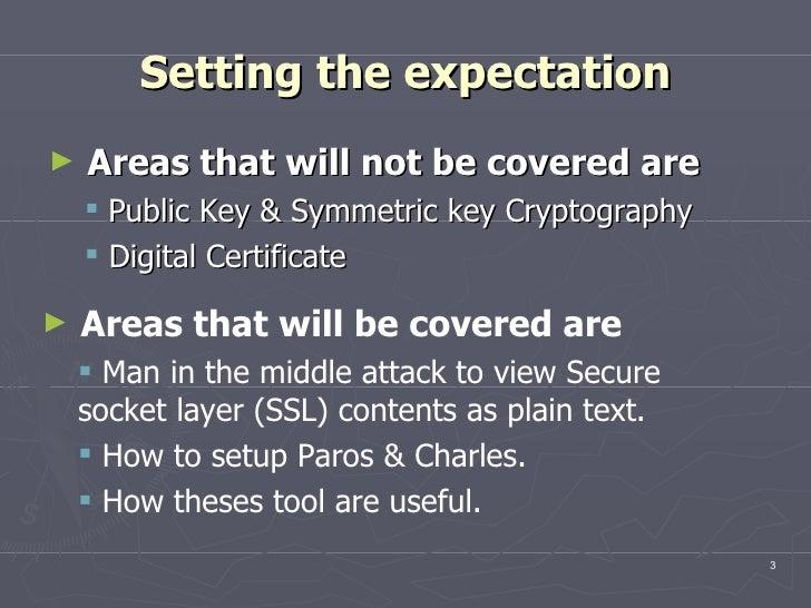 Setting the expectation <ul><li>Areas that will not be covered are </li></ul><ul><ul><li>Public Key & Symmetric key Crypto...