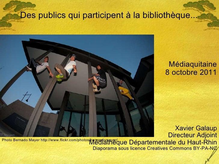 Des publics qui participent à la bibliothèque... Médiaquitaine 8 octobre 2011 Xavier Galaup Directeur Adjoint Médiathèque ...