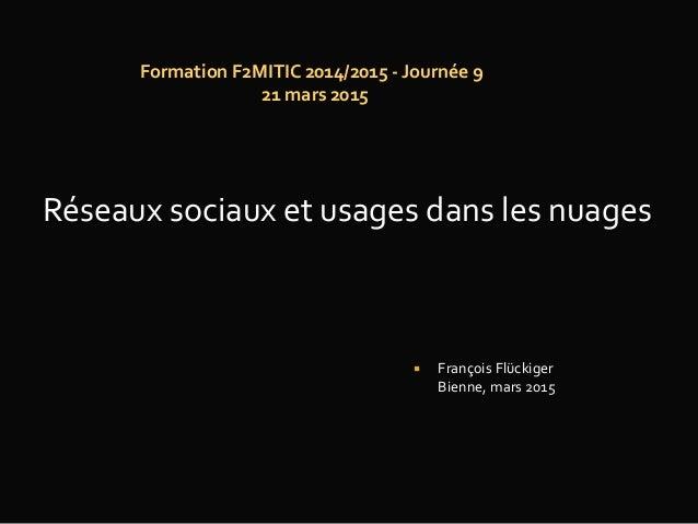 Formation F2MITIC 2014/2015 - Journée 9 21 mars 2015  François Flückiger Bienne, mars 2015 Réseaux sociaux et usages dans...