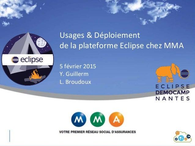 Usages & Déploiement de la plateforme Eclipse chez MMA 5 février 2015 Y. Guillerm L. Broudoux