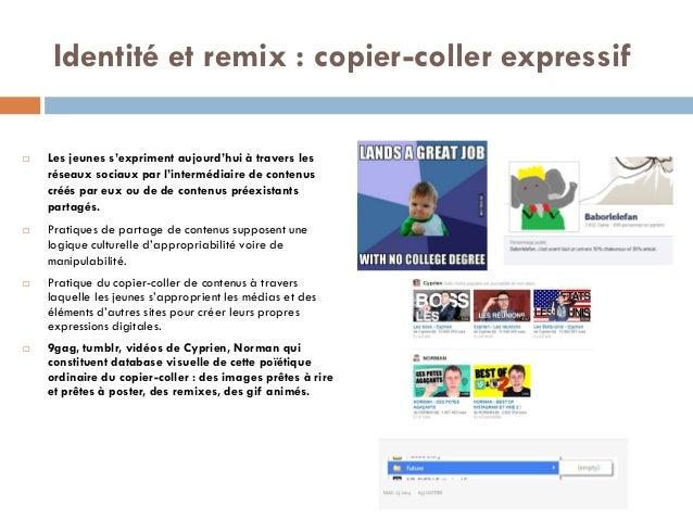 Identité et remix : copier-coller expressif  Les jeunes s'expriment aujourd'hui à travers les réseaux sociaux par l'inter...
