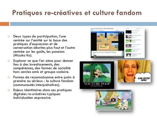 Pratiques re-créatives et culture fandom  Deux types de participation, l'une centrée sur l'amitié sur la base des pratiqu...