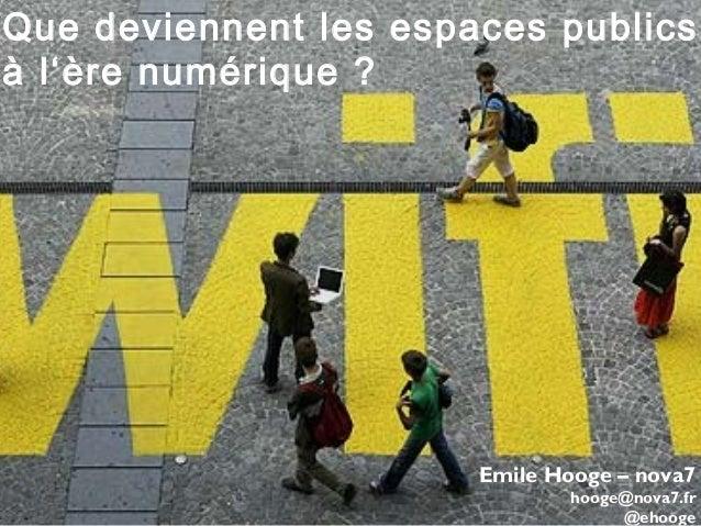 Que deviennent les espaces publics à l'ère numérique ? Emile Hooge – nova7 hooge@nova7.fr @ehooge