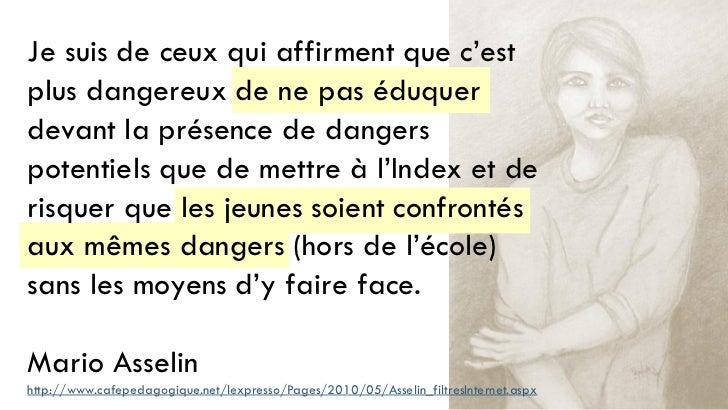 Je suis de ceux qui affirment que c'estplus dangereux de ne pas éduquerdevant la présence de dangerspotentiels que de mett...