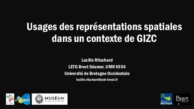 Usages des représentations spatiales dans un contexte de GIZC Lucille Ritschard LETG Brest Géomer, UMR 6554 Université de ...