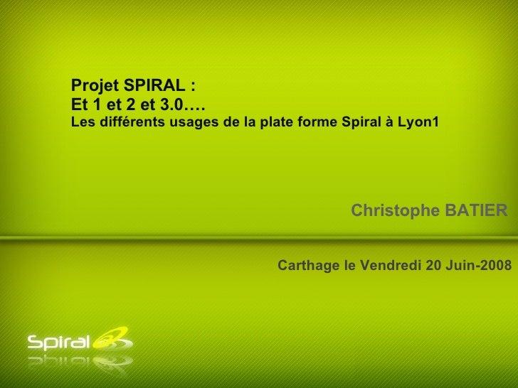Christophe BATIER Christophe BATIER Carthage le Vendredi 20 Juin-2008 Projet SPIRAL :  Et 1 et 2 et 3.0…. Les différents u...