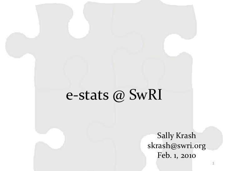 e-stats @ SwRI              Sally Krash           skrash@swri.org              Feb. 1, 2010                             1