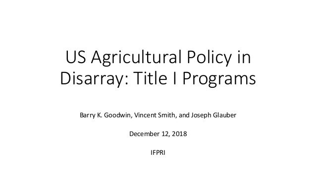 US Agricultural Policy in Disarray: Title I Programs Barry K. Goodwin, Vincent Smith, and Joseph Glauber December 12, 2018...