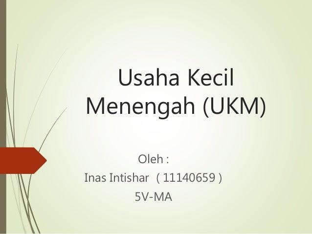 Usaha Kecil Menengah (UKM) Oleh : Inas Intishar ( 11140659 ) 5V-MA