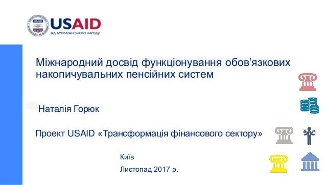 Проект USAID «Трансформація фінансового сектору» Київ Листопад 2017 р. Міжнародний досвід функціонування обов'язкових нако...