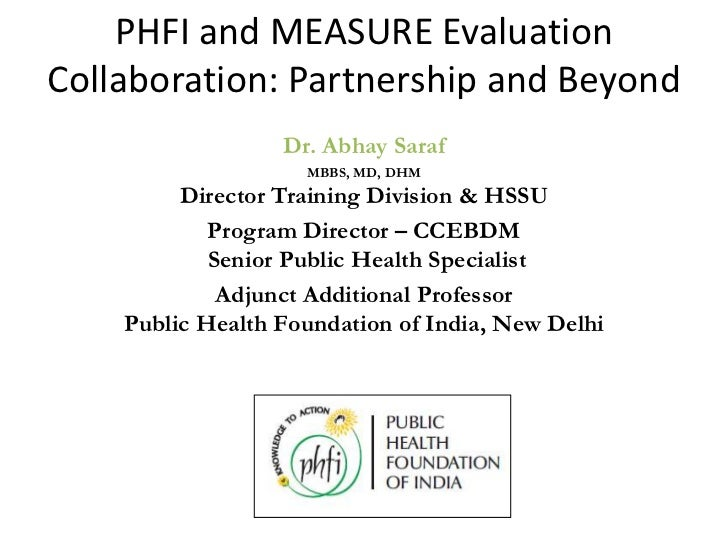PHFI and MEASURE EvaluationCollaboration: Partnership and Beyond                  Dr. Abhay Saraf                    MBBS,...