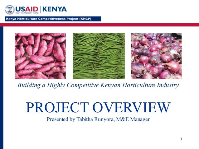 1 Building a Highly Competitive Kenyan Horticulture Industry PROJECT OVERVIEW Presented by Tabitha Runyora, M&E Manager