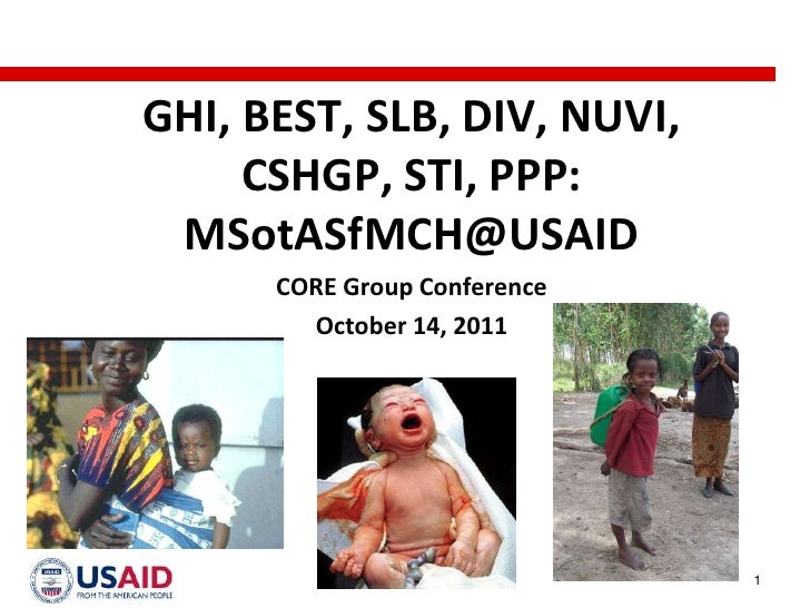 GHI, BEST, SLB, DIV, NUVI,     CSHGP, STI, PPP: MSotASfMCH@USAID      CORE Group Conference        October 14, 2011       ...
