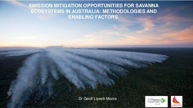 EMISSION MITIGATION OPPORTUNITIES FOR SAVANNA ECOSYSTEMS IN AUSTRALIA: METHODOLOGIES AND ENABLING FACTORS. Dr Geoff Lipset...
