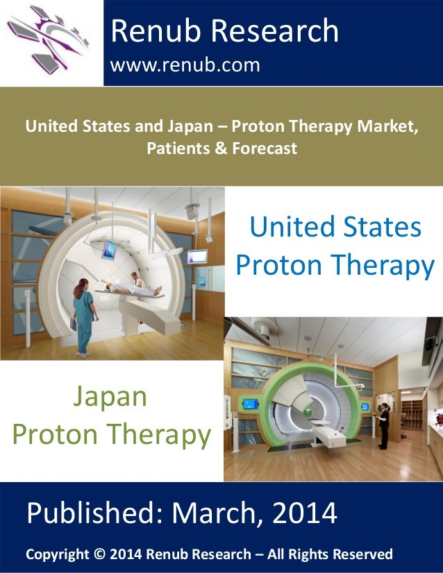 United States and Japan – Proton Therapy Market, Patients & Forecast Renub Research www.renub.com Published: March, 2014 C...