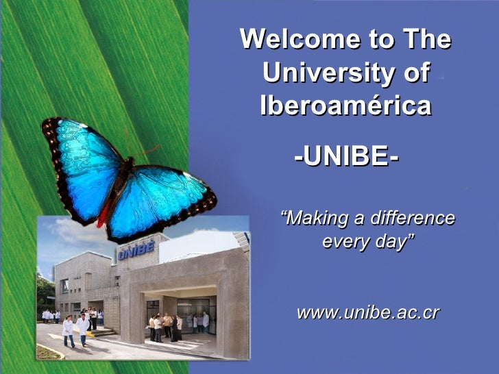 """Welcome to The University of Iberoamérica -UNIBE- """" Making a difference every day"""" www.unibe.ac.cr"""
