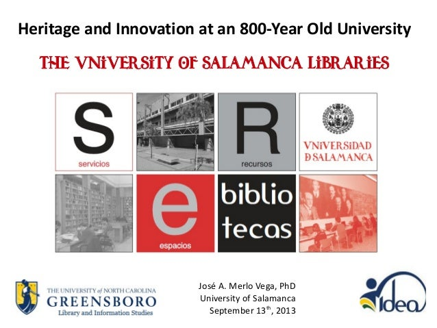 Heritage and Innovation at an 800-Year Old University The University of Salamanca Libraries José A. Merlo Vega, PhD Univer...